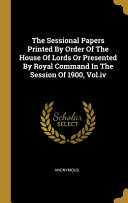The Sessional Papers Printed By Order Of The House Of Lords Or Presented By Royal Command In The Session Of 1900