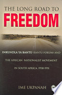 The Long Road to Freedom  : Inkundla Ya Bantu (Bantu Forum) and the African Nationalist Movement in South Africa, 1938-1951