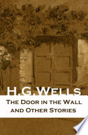 The Door in the Wall and Other Stories (The original 1911 edition of 8 fantasy and science fiction short stories) Read Online