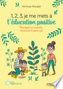 1, 2, 3, je me mets à l'éducation positive ! : pourquoi ça marche, comment et pour qui