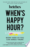 """When's Happy Hour?: Work Hard So You Can Hardly Work"" by Betches"
