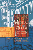 The Amateur Historian s Guide to Medieval and Tudor London  1066 1600