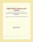 Read Online Eight Hundred Leagues on the Amazon (Webster's Portuguese Thesaurus Edition) For Free
