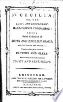 St. Cecilia: or, the Lady's and Gentleman's harmonious companion: a select collection of Scots and English Songs; many of which are originals. Together with Catches and Glees, Toasts and Sentiments