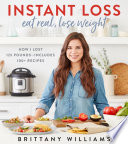 """Instant Loss: Eat Real, Lose Weight: How I Lost 125 Pounds—Includes 100+ Recipes"" by Brittany Williams"