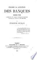 Encore la Question des Banques  premi  re   tude  accompagn  e d un tableau synoptique du mouvement financier de la France en 1857 1863 1864