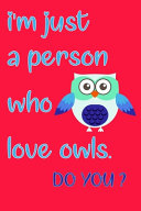 Owl Gift Owl Notebook Owl Book I'm Just a Person who Love Owls Perfect for Gift