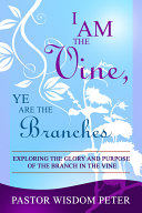 I Am the Vine  Ye Are the Branches  Exploring the Glory and Purpose of the Branch in the Vine