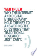 Web True 0 Why The Internet And Digital Ethnography Hold The Key To Answering The Questions That Traditional Research Just Can T