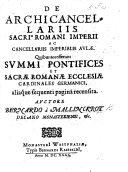 De Archicancellariis Sacri Romani Imperii, ac Cancellariis Imperials Aulæ. Quibus accesserunt Summi Pontifices et ... Romanæ Ecclesiæ Cardinales Germanici, etc