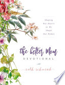 """The Better Mom Devotional: Shaping Our Hearts as We Shape Our Homes"" by Ruth Schwenk"