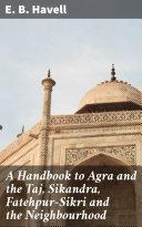 Pdf A Handbook to Agra and the Taj, Sikandra, Fatehpur-Sikri and the Neighbourhood Telecharger