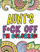 Aunt s F ck Off I m Coloring   A Totally Irreverent Adult Coloring Book Gift For Swearing Like An Aunt   Holiday Gift   Birthday Present For Aunty   Auntie   Grand Aunt   Great Aunt   Grandaunt
