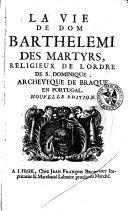 La vie de Dom Barthélemi des Martyrs, religieux de l'Ordre de S. Dominique, archevêque de Braque en Portugal. Nouvelle édition