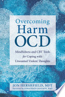 """""""Overcoming Harm OCD: Mindfulness and CBT Tools for Coping with Unwanted Violent Thoughts"""" by Jon Hershfield, Jonathan Grayson"""