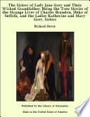 The Sisters of Lady Jane Grey and Their Wicked Grandfather  Being the True Stories of the Strange Lives of Charles Brandon  Duke of Suffolk  and the Ladies Katherine and Mary Grey  Sisters