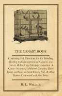 The Canary Book  Containing Full Directions for the Breeding  Rearing and Management of Canaries and Canary Mules