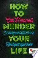 How to Murder Your Life  : Selbstporträt eines Hochglanzjunkies