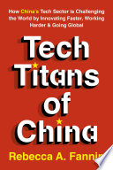 """""""Tech Titans of China: How China's Tech Sector is challenging the world by innovating faster, working harder, and going global"""" by Rebecca Fannin"""