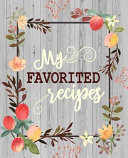 My Favorite Recipes  50 Main Courses   20 Desserts and More Recipes to Collect the Favorite Recipes You Love in Your Own Custom Cookbook as