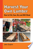 Harvest Your Own Lumber  : How to Fell, Saw, Dry and Mill Wood