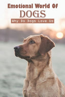 Emotional World Of Dogs Why Do Dogs Love Us