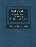 Alaska and Its Resources   Primary Source Edition