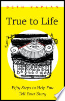 True to Life  : Fifty Steps to Help You Write Your Story