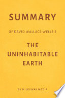 Summary of David Wallace Wells   s The Uninhabitable Earth by Milkyway Media
