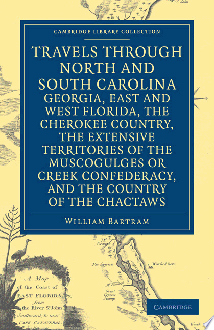 Travels Through North and South Carolina  Georgia  East and West Florida  the Cherokee Country  the Extensive Territories of the Muscogulges Or Creek Confederacy  and the Country of the Chactaws
