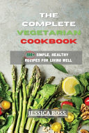 The Complete Vegetarian Cookbook  100  Simple  Healthy Recipes for Living Well