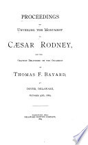 Proceedings On Unveiling The Monument To Caesar Rodney And The Oration Delivered On The Occasion By Thomas F Bayard At Dover Delaware October 30th 1889