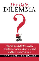 The Baby Dilemma: How to Confidently Decide Whether or Not to Have a Child and Feel Good About It