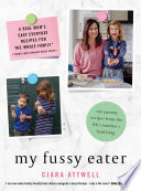 """My Fussy Eater: from the UK's number 1 food blog a real mum's 100 easy everyday recipes for the whole family"" by Ciara Attwell"