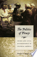 The Politics of Piracy  : Crime and Civil Disobedience in Colonial America
