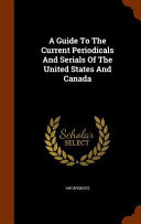 A Guide To The Current Periodicals And Serials Of The United States And Canada