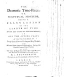 The Dramatic Time-Piece: Or Perpetual Monitor. Being a Calculation of the Length of Time Every Act Takes in the Performing, in All the Acting Plays, at the Theatres Royal of Drury Lane, Covent-Garden, and Hay-Market ... As Also the Time of Night when Half-price Will be Taken, Etc
