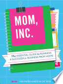 Mom, Inc.  : The Essential Guide to Running a Successful Business Close to Home