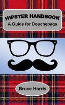 Hipster Handbook  a Guide for Douchebags
