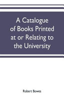 A Catalogue Of Books Printed At Or Relating To The University Town County Of Cambridge From 1521 To 1893 With Bibliographical And Biographical Notes