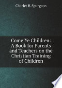 Come Ye Children  A Book for Parents and Teachers on the Christian Training of Children