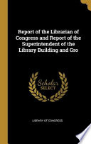 Report of the Librarian of Congress and Report of the Superintendent of the Library Building and Gro