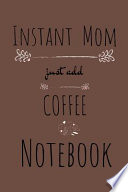 Instant Mom, Just Add Coffee Notebook