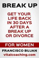 Break Up   Get Your Life Back In 30 Days After A Break Up Or Divorce   For Women