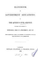 Handbook to government situations  or  The queen s Civil service considered with reference to nomination  mode of appointment and pay