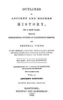 Outlines of Ancient and Modern History, on a New Plan, Embracing Biographical Notices of Illustrious Persons and General Views of the Geography ...