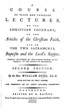 A course of plain and familiar lectures, on the Christian Covenant, on the Articles of the Christian Faith, and on the two Sacraments, Baptism and the Lord's Supper. Second edition