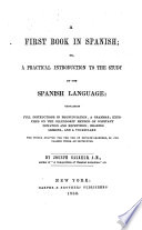 A First Book in Spanish  Or  A Practical Introduction to the Study of the Spanish Language  Containing Full Instructions in Pronunciation