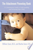 """""""The Attachment Parenting Book: A Commonsense Guide to Understanding and Nurturing Your Baby"""" by William Sears, Martha Sears"""