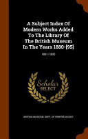 A Subject Index of Modern Works Added to the Library of the British Museum in the Years 1880  95